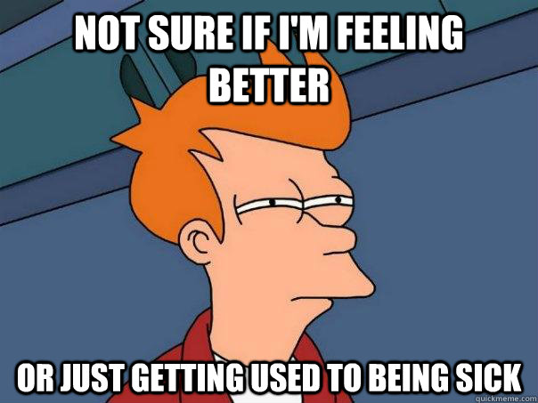 not sure if im feeling better or just getting used to being - Futurama Fry