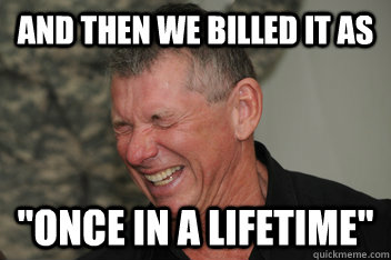 and then we billed it as once in a lifetime - Evil Vince McMahon