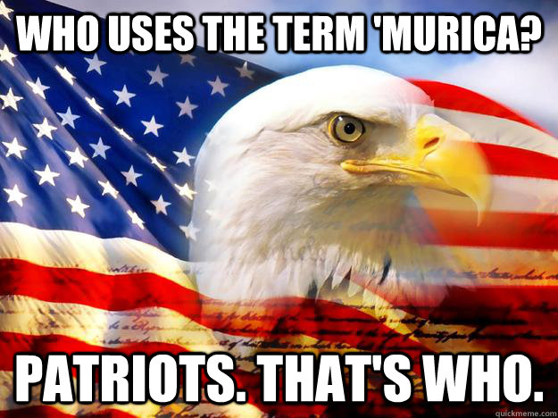 who uses the term murica patriots thats who - Patriots