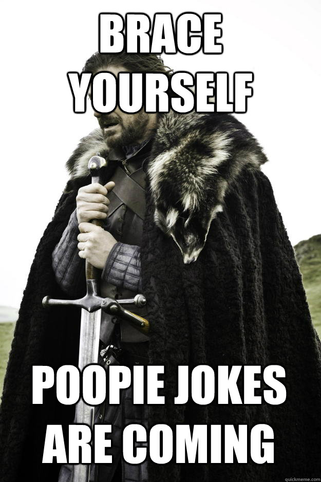 brace yourself poopie jokes are coming - Winter is coming