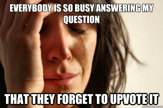 everybody is so busy answering my question that they forget  - First World Problems