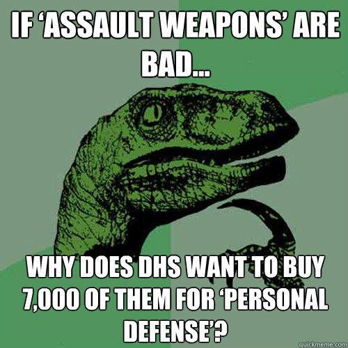 if assault weapons are bad why does dhs want to buy 7000 - Philosoraptor