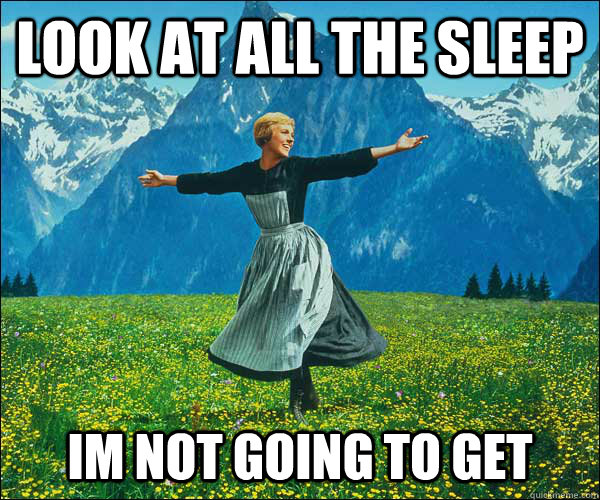 look at all the sleep im not going to get - Sound of Music