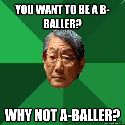 you want to be a bballer why not aballer - High Expectations Asian Father