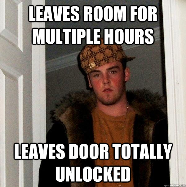 leaves room for multiple hours leaves door totally unlocked - Scumbag Steve