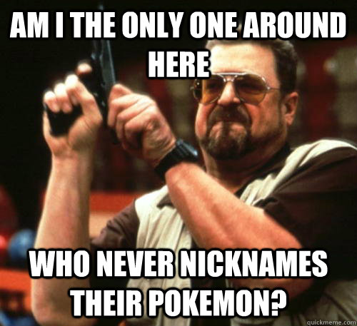 am i the only one around here who never nicknames their poke - Am I The Only One Around Here