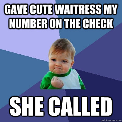 gave cute waitress my number on the check she called - Success Kid