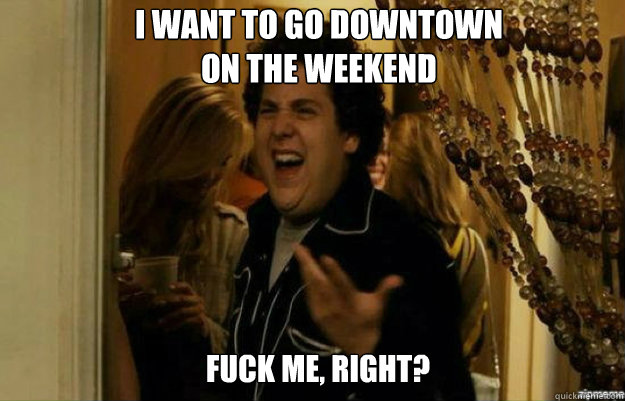 i want to go downtown on the weekend fuck me right - fuck me right