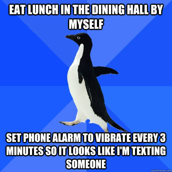 eat lunch in the dining hall by myself set phone alarm to vi - Socially Awkward Penguin