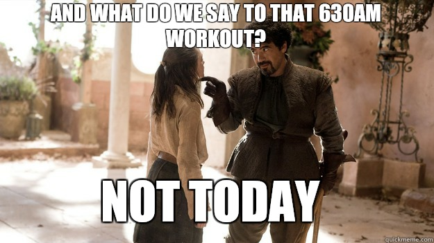 And what do we say to that 630AM workout Not Today - Arya not today