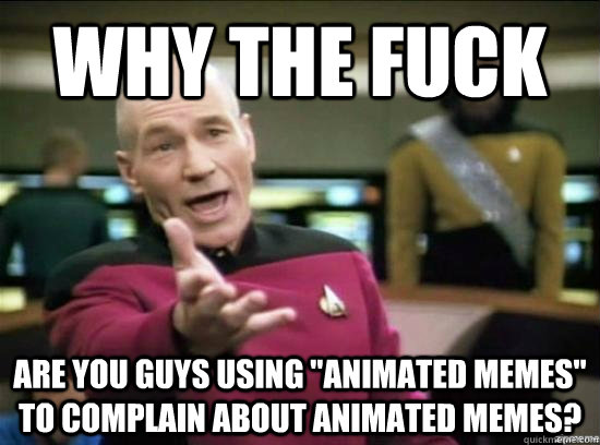 why the fuck are you guys using animated memes to complain - Annoyed Picard HD
