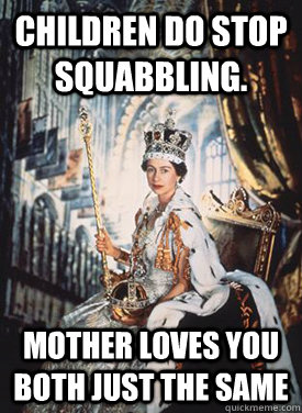 children do stop squabbling mother loves you both just the  - Queen Elizabeth 2