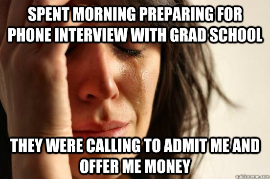 spent morning preparing for phone interview with grad school - First World Problems