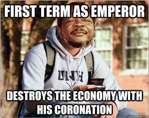 first term as emperor destroys the economy with his coronati -