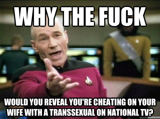 why the fuck would you reveal youre cheating on your wife w - Annoyed Picard HD