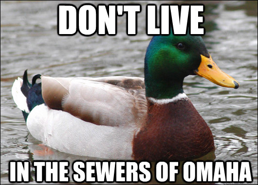 dont live in the sewers of omaha - Actual Advice Mallard