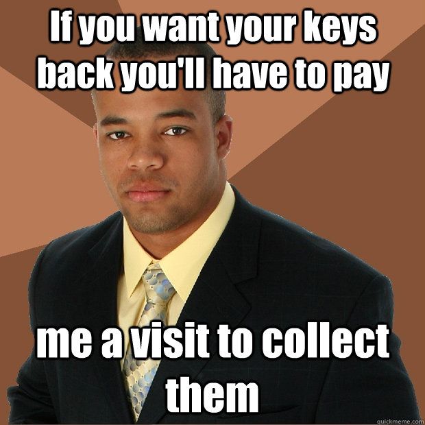 if you want your keys back youll have to pay me a visit to  - Successful Black Man