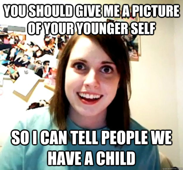 you should give me a picture of your younger self so i can t - Overly Attached Girlfriend