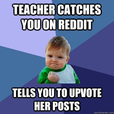 teacher catches you on reddit tells you to upvote her posts - Success Kid