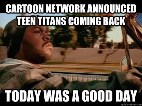 cartoon network announced teen titans coming back today was  - ice cube good day