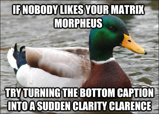if nobody likes your matrix morpheus try turning the bottom - Actual Advice Mallard