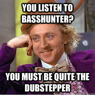 you listen to basshunter you must be quite the dubstepper - Condescending Wonka