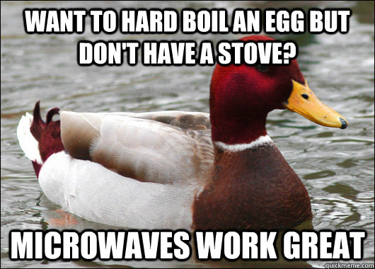 want to hard boil an egg but dont have a stove microwaves  - Malicious Advice Mallard