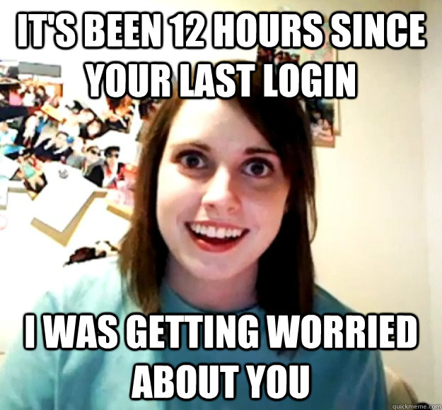 its been 12 hours since your last login i was getting worri - Overly Attached Girlfriend