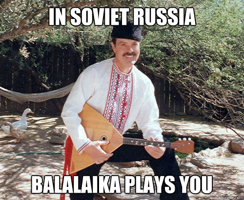 in soviet russia balalaika plays you - In Soviet Russia