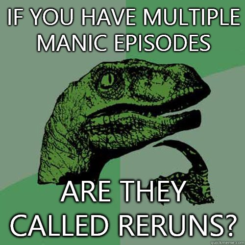 If you have multiple manic episodes Are they called reruns - Philosoraptor