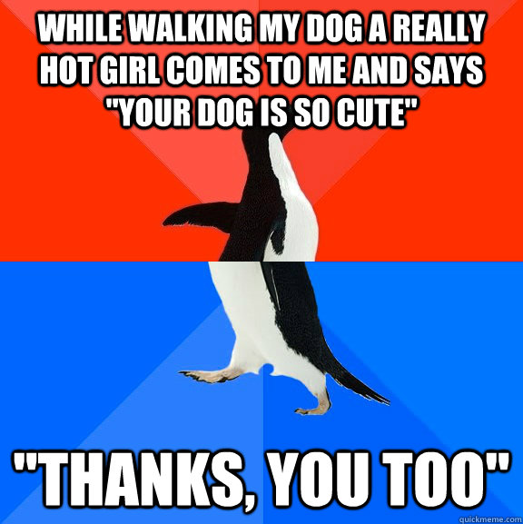 while walking my dog a really hot girl comes to me and says  - Socially Awesome Awkward Penguin