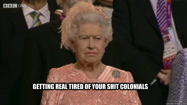 getting real tired of your shit colonials  - The Queen