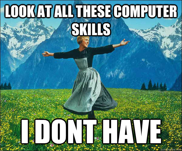 look at all these computer skills i dont have - look at all these fucks i dont give