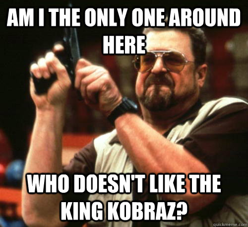am i the only one around here who doesnt like the king kobr - Am I The Only One Around Here