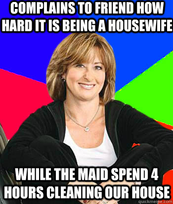 complains to friend how hard it is being a housewife while t - Sheltering Suburban Mom