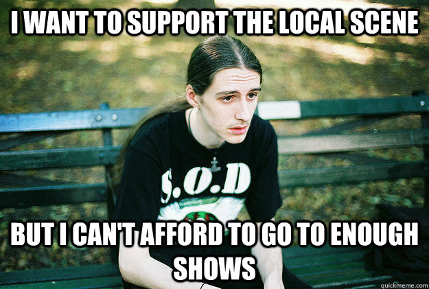 i want to support the local scene but i cant afford to go  - First World Metal problems