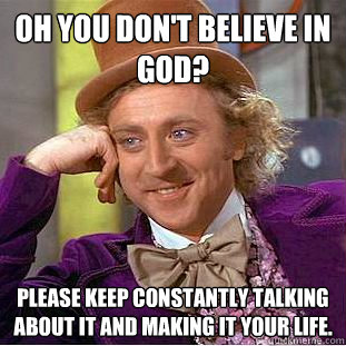 oh you dont believe in god please keep constantly talking  - Condescending Wonka