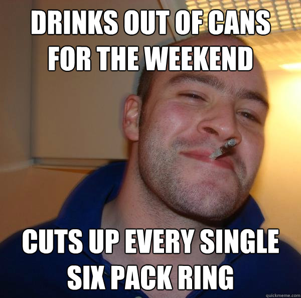 drinks out of cans for the weekend cuts up every single six  - Good Guy Greg