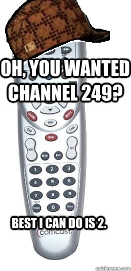oh you wanted channel 249 best i can do is 2  - Scumbag Remote