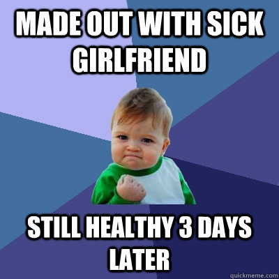 made out with sick girlfriend still healthy 3 days later - Success Kid