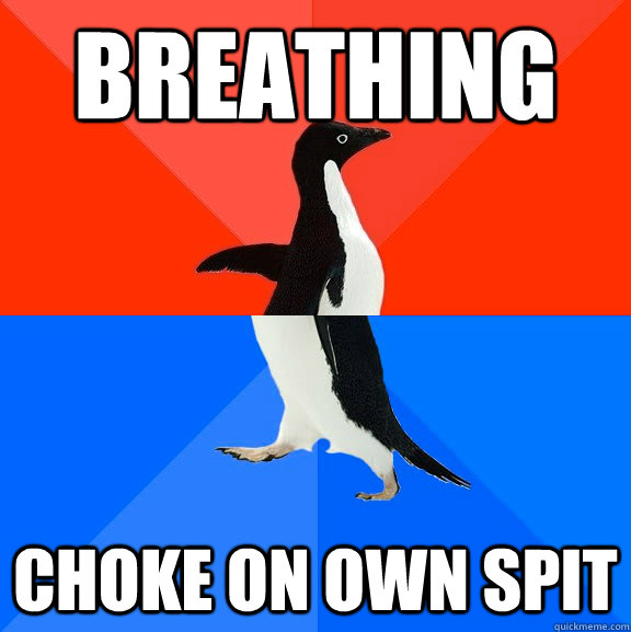 breathing choke on own spit - Socially Awesome Awkward Penguin