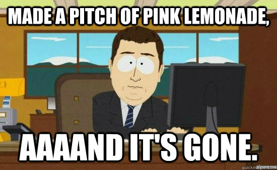 made a pitch of pink lemonade aaaand its gone - aaaand its gone
