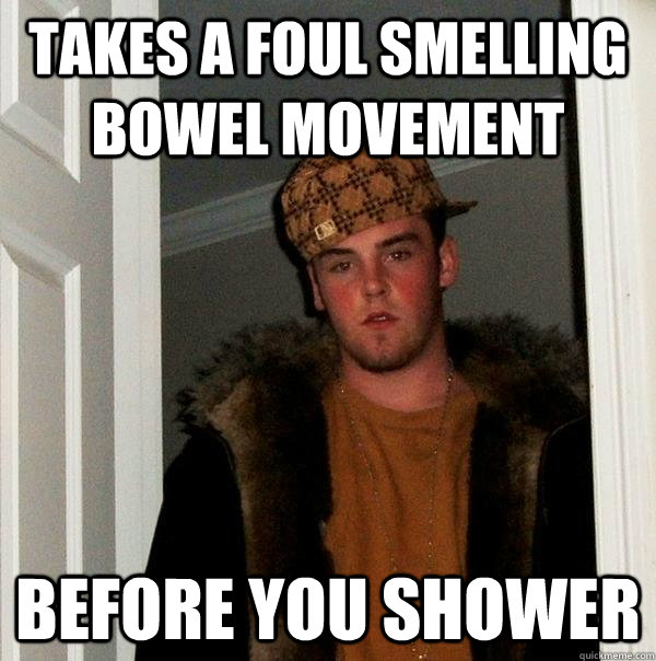 takes a foul smelling bowel movement before you shower - Scumbag Steve