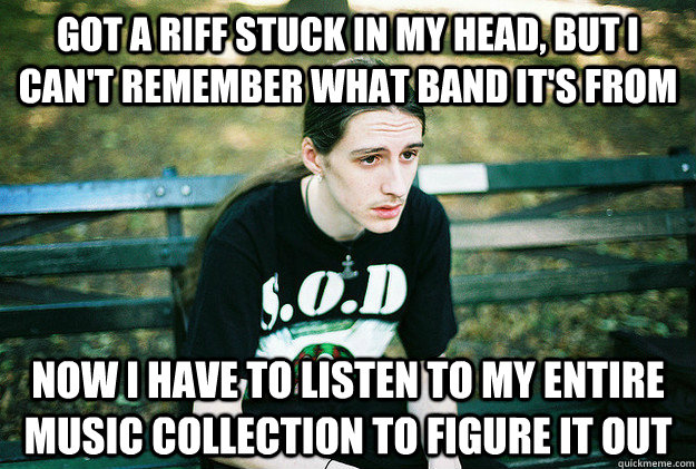 got a riff stuck in my head but i cant remember what band  - First World Metal problems