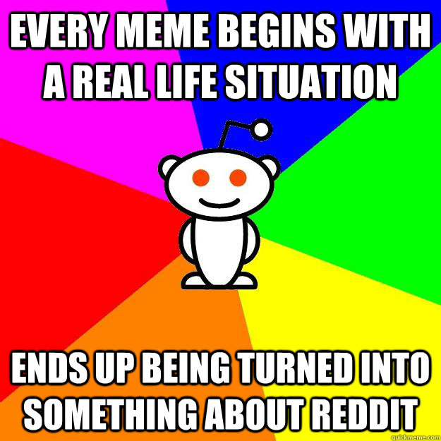 every meme begins with a real life situation ends up being t - Reddit Alien