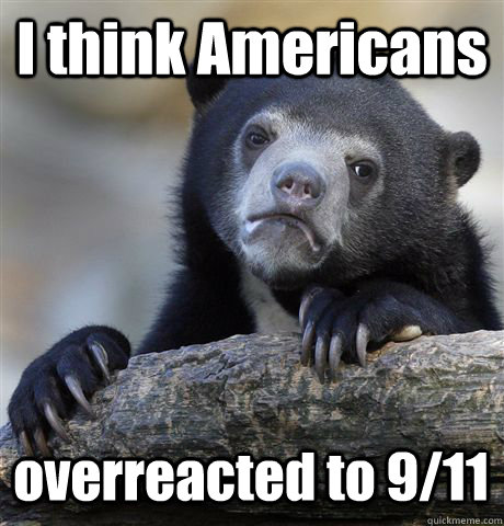 i think americans overreacted to 911 - Confession Bear