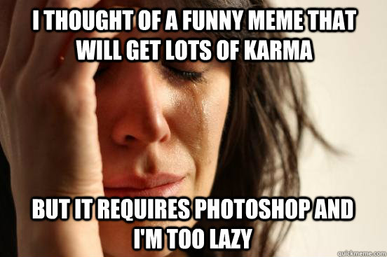 i thought of a funny meme that will get lots of karma but it - First World Problems