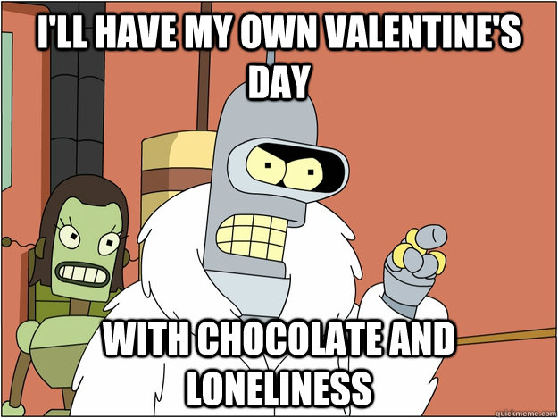 ill have my own valentines day with chocolate and lonelin - BENDER STATE MEET