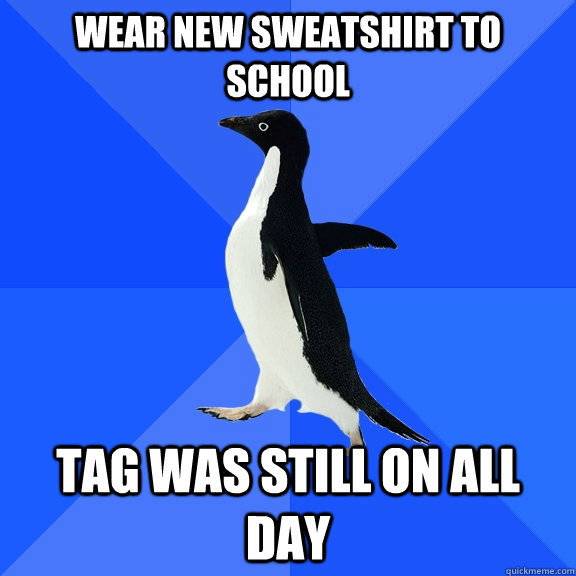 wear new sweatshirt to school tag was still on all day - Socially Awkward Penguin