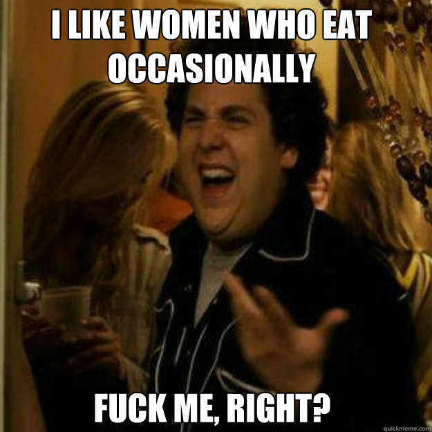 i like women who eat occasionally fuck me right - Fuck Me Right